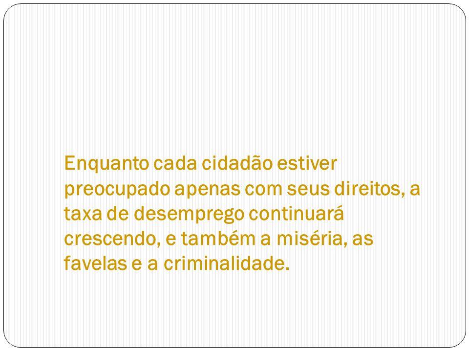 Enquanto cada cidadão estiver preocupado apenas com seus direitos, a taxa de desemprego continuará crescendo, e também a miséria, as favelas e a crimi