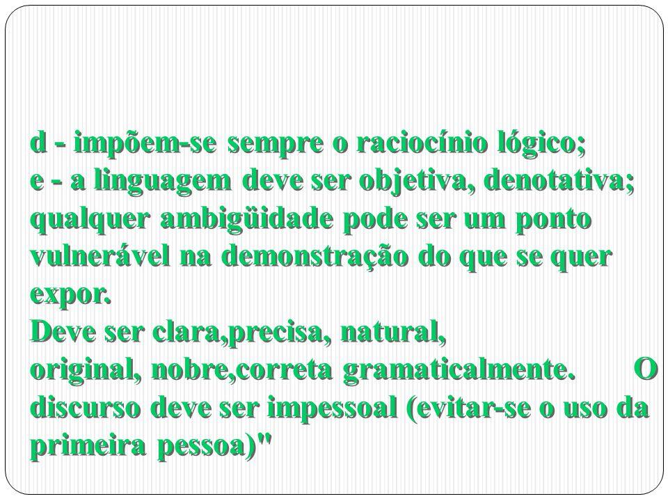 d - impõem-se sempre o raciocínio lógico; e - a linguagem deve ser objetiva, denotativa; qualquer ambigüidade pode ser um ponto vulnerável na demonstr