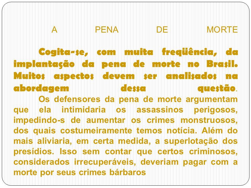 A PENA DE MORTE Cogita-se, com muita freqüência, da implantação da pena de morte no Brasil. Muitos aspectos devem ser analisados na abordagem dessa qu