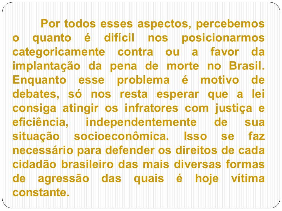 Por todos esses aspectos, percebemos o quanto é difícil nos posicionarmos categoricamente contra ou a favor da implantação da pena de morte no Brasil.