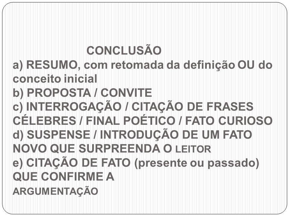 CONCLUSÃO a) RESUMO, com retomada da definição OU do conceito inicial b) PROPOSTA / CONVITE c) INTERROGAÇÃO / CITAÇÃO DE FRASES CÉLEBRES / FINAL POÉTI