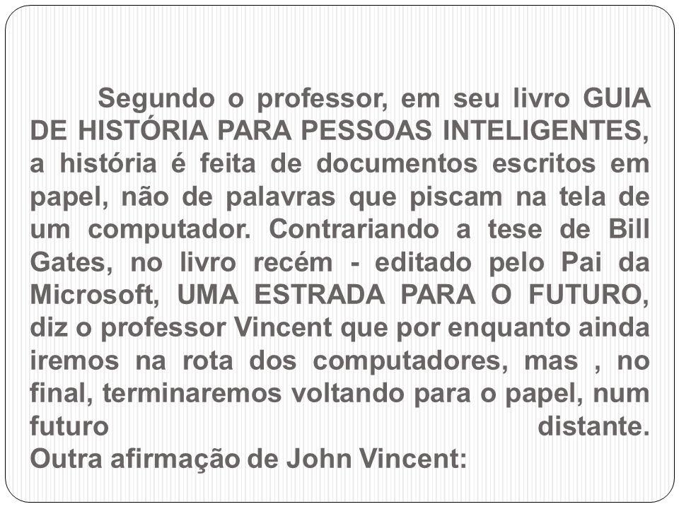 Segundo o professor, em seu livro GUIA DE HISTÓRIA PARA PESSOAS INTELIGENTES, a história é feita de documentos escritos em papel, não de palavras que