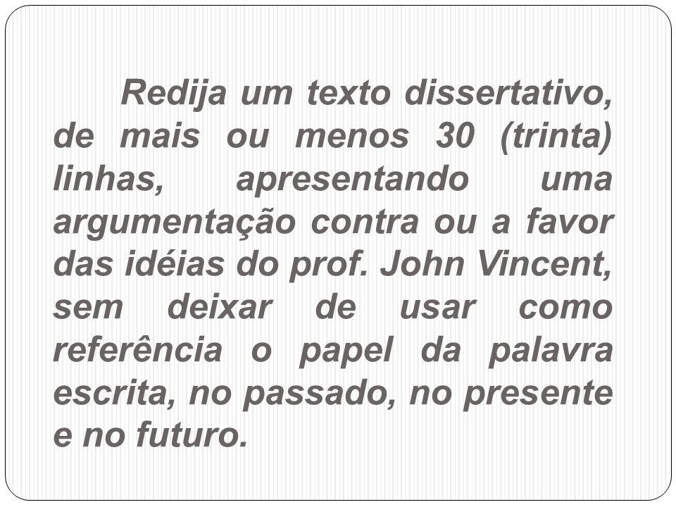 Redija um texto dissertativo, de mais ou menos 30 (trinta) linhas, apresentando uma argumentação contra ou a favor das idéias do prof. John Vincent, s