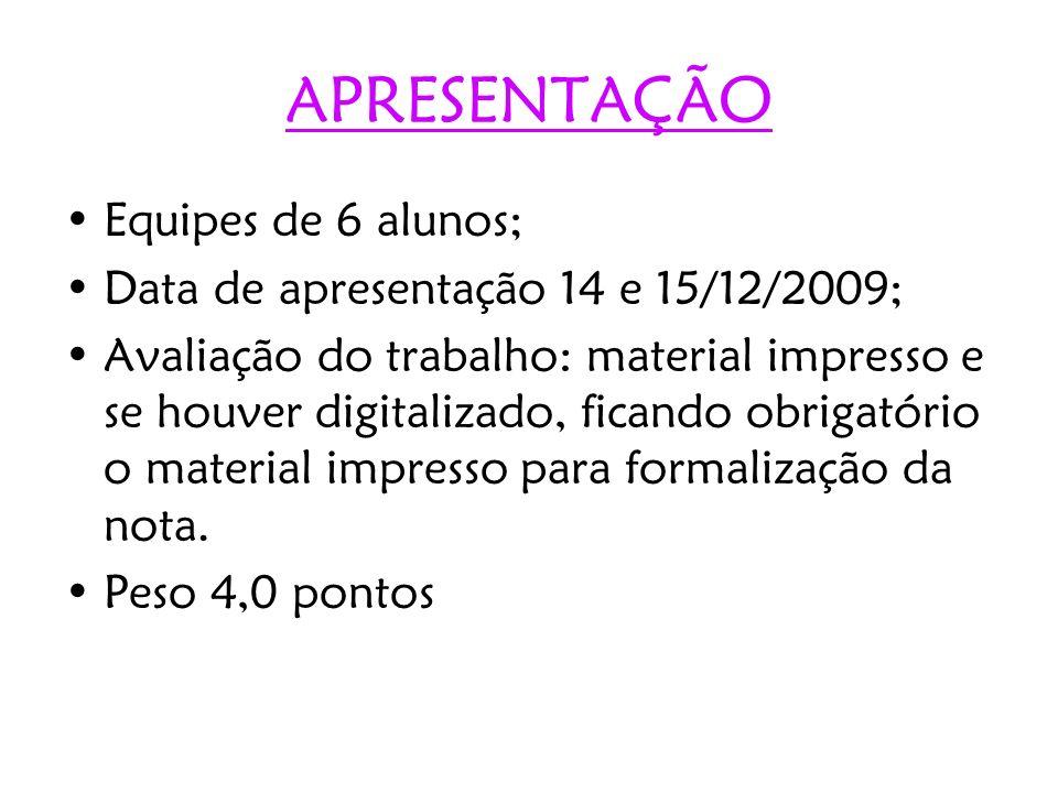APRESENTAÇÃO Equipes de 6 alunos; Data de apresentação 14 e 15/12/2009; Avaliação do trabalho: material impresso e se houver digitalizado, ficando obr