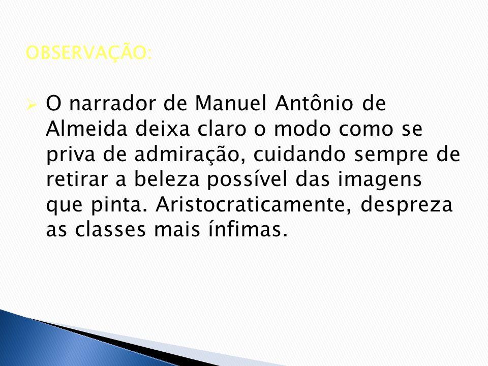 OBSERVAÇÃO: O narrador de Manuel Antônio de Almeida deixa claro o modo como se priva de admiração, cuidando sempre de retirar a beleza possível das im