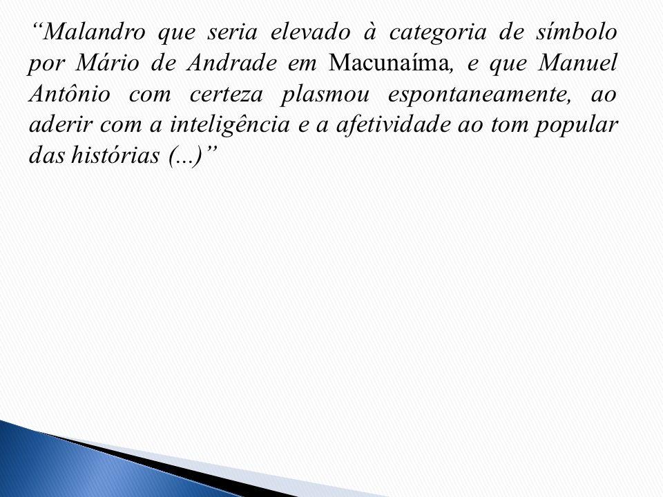Malandro que seria elevado à categoria de símbolo por Mário de Andrade em Macunaíma, e que Manuel Antônio com certeza plasmou espontaneamente, ao ader