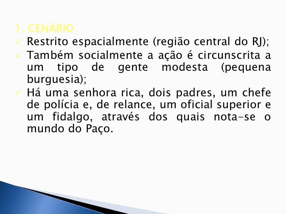1. CENÁRIO Restrito espacialmente (região central do RJ); Também socialmente a ação é circunscrita a um tipo de gente modesta (pequena burguesia); Há