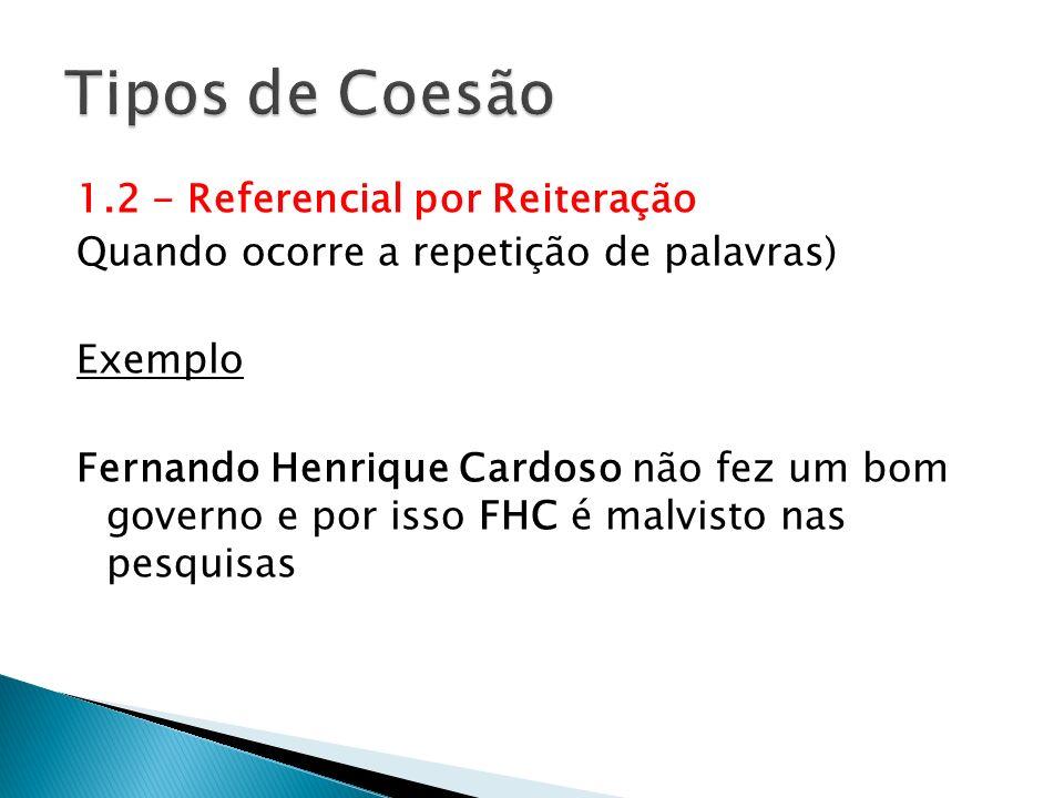 1.2 - Referencial por Reiteração Quando ocorre a repetição de palavras) Exemplo Fernando Henrique Cardoso não fez um bom governo e por isso FHC é malv