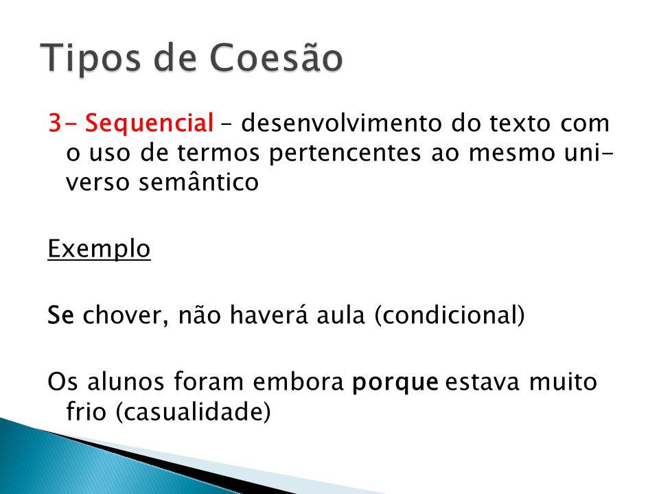3- Sequencial – desenvolvimento do texto com o uso de termos pertencentes ao mesmo uni- verso semântico Exemplo Se chover, não haverá aula (condiciona