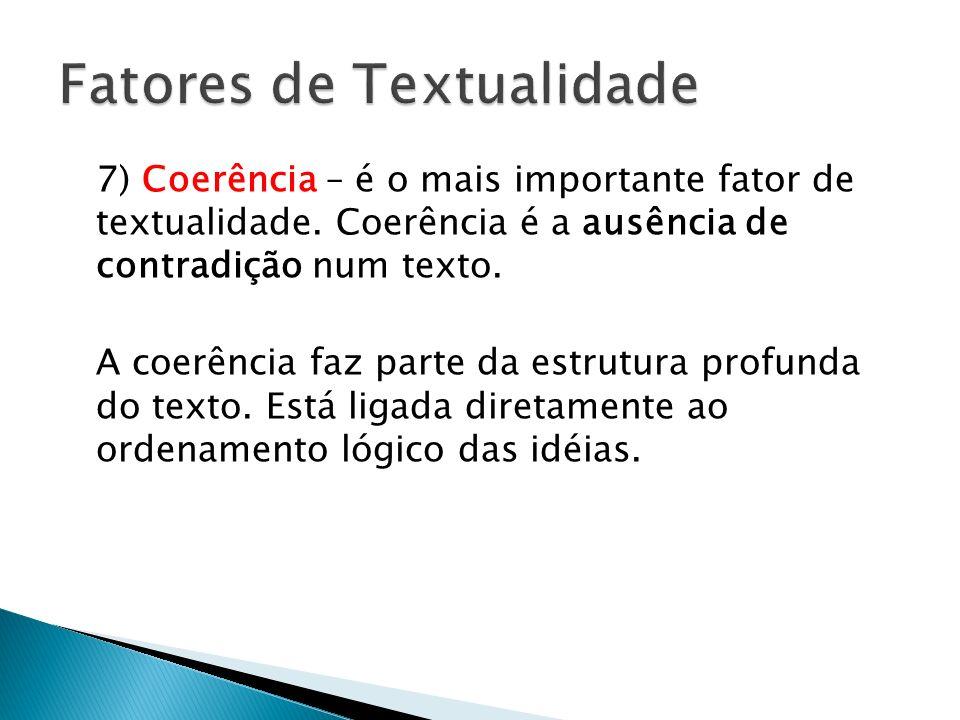 7) Coerência – é o mais importante fator de textualidade. Coerência é a ausência de contradição num texto. A coerência faz parte da estrutura profunda