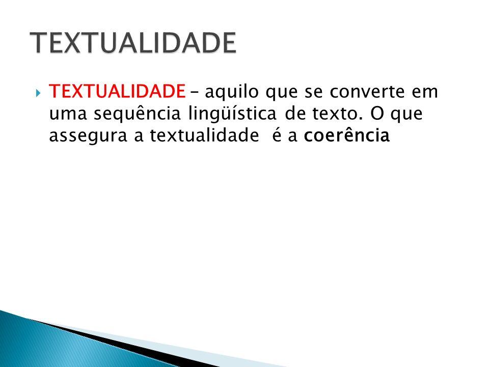 TEXTUALIDADE – aquilo que se converte em uma sequência lingüística de texto. O que assegura a textualidade é a coerência