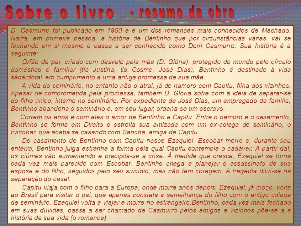D. Casmurro foi publicado em 1900 e é um dos romances mais conhecidos de Machado. Narra, em primeira pessoa, a história de Bentinho que por circunstân