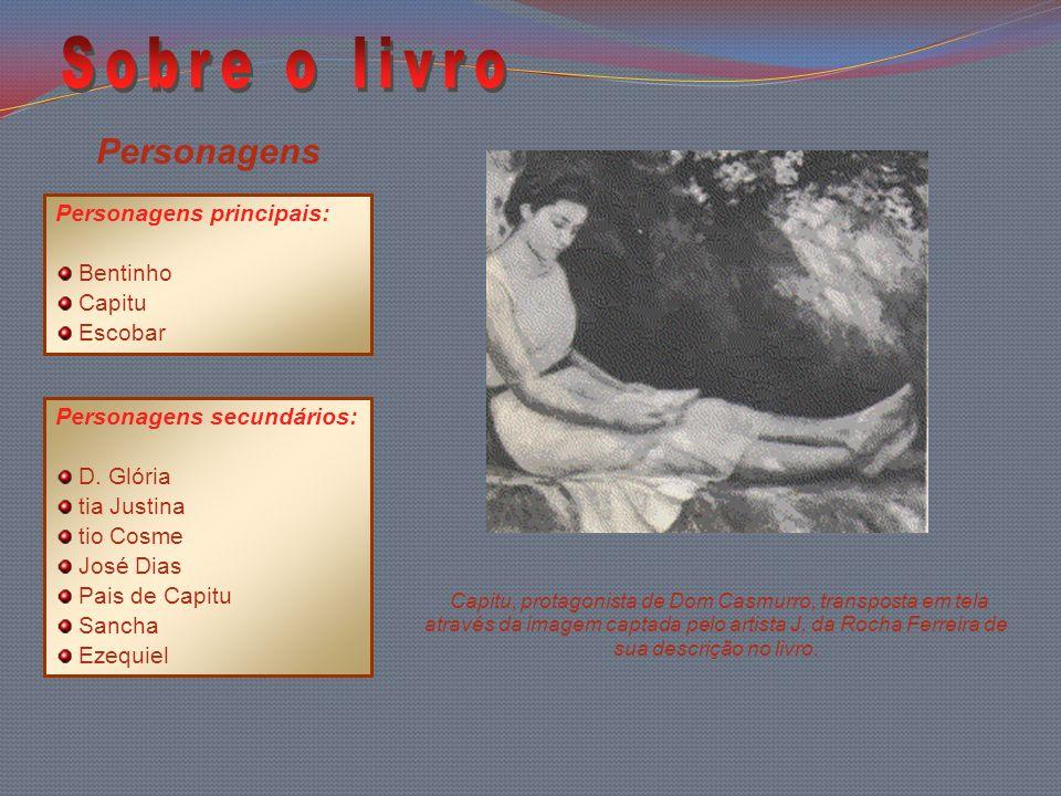 Personagens Personagens principais: Bentinho Capitu Escobar Personagens secundários: D. Glória tia Justina tio Cosme José Dias Pais de Capitu Sancha E