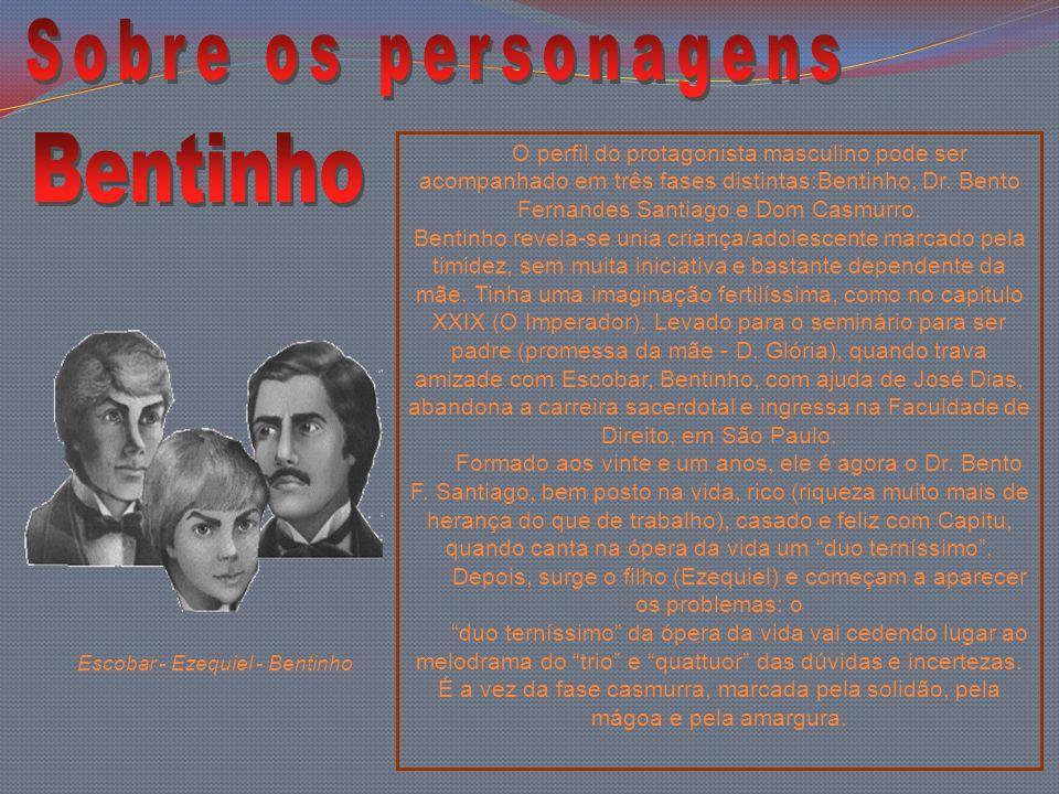 O perfil do protagonista masculino pode ser acompanhado em três fases distintas:Bentinho, Dr. Bento Fernandes Santiago e Dom Casmurro. Bentinho revela