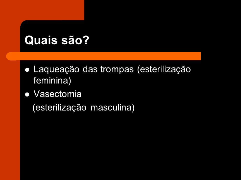 Quais são? Laqueação das trompas (esterilização feminina) Vasectomia (esterilização masculina)