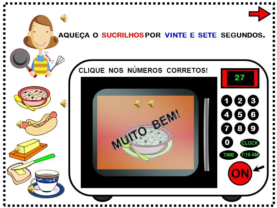 ON 789 456 123 0 7:15 AM CLOCK TIME AQUEÇA O SUCRILHOS POR VINTE E SETE SEGUNDOS.