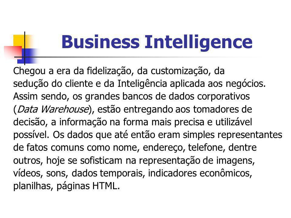 Business Intelligence Chegou a era da fidelização, da customização, da sedução do cliente e da Inteligência aplicada aos negócios. Assim sendo, os gra