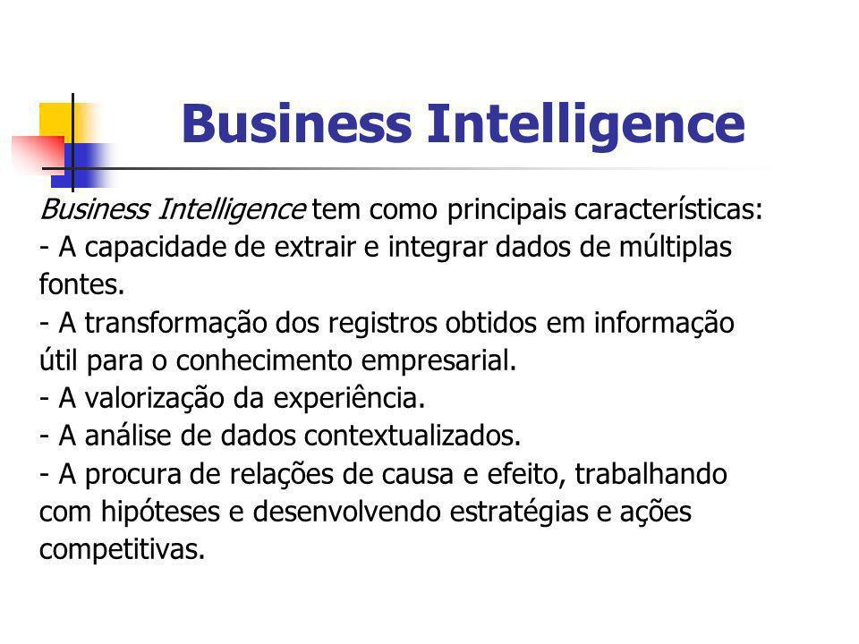 Business Intelligence Business Intelligence tem como principais características: - A capacidade de extrair e integrar dados de múltiplas fontes. - A t