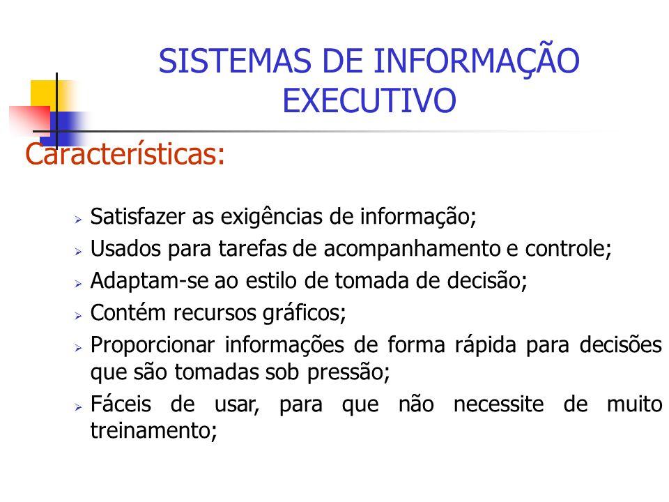 Características: SISTEMAS DE INFORMAÇÃO EXECUTIVO Satisfazer as exigências de informação; Usados para tarefas de acompanhamento e controle; Adaptam-se