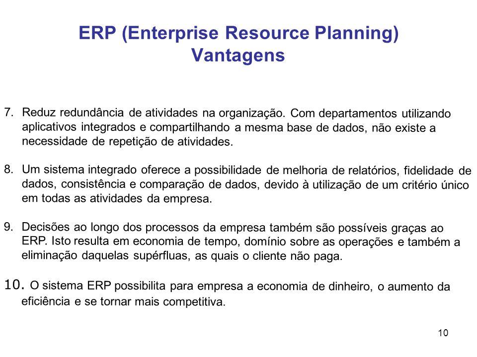 10 ERP (Enterprise Resource Planning) Vantagens 7.Reduz redundância de atividades na organização. Com departamentos utilizando aplicativos integrados