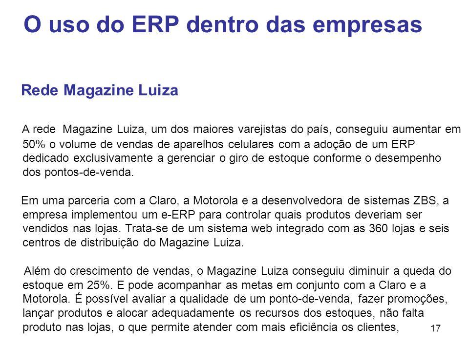 17 O uso do ERP dentro das empresas Rede Magazine Luiza A rede Magazine Luiza, um dos maiores varejistas do país, conseguiu aumentar em 50% o volume d