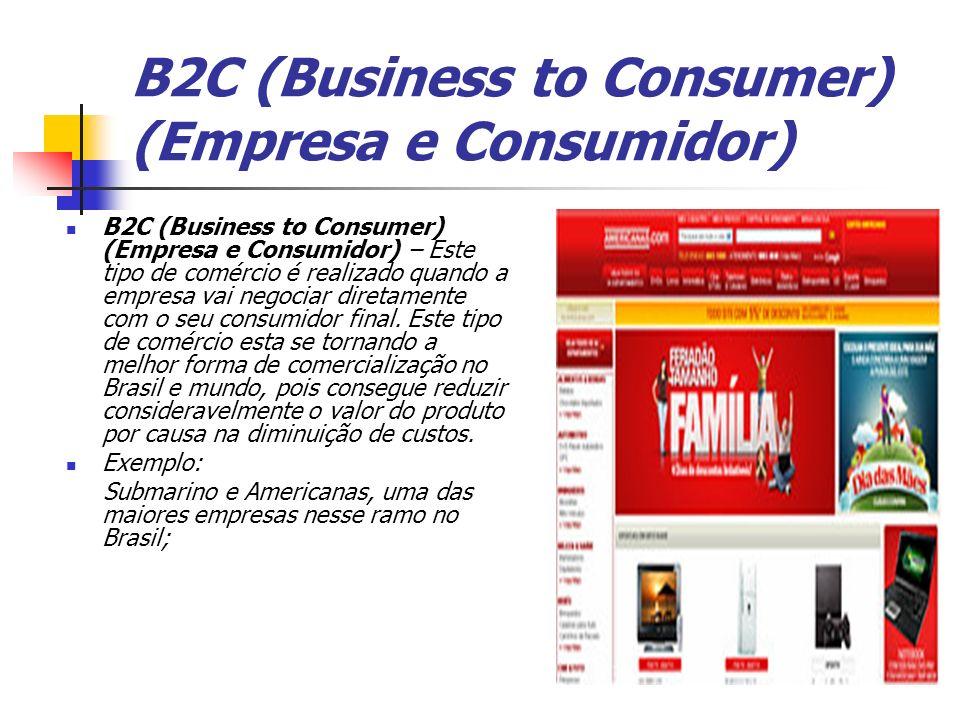 B2C (Business to Consumer) (Empresa e Consumidor) B2C (Business to Consumer) (Empresa e Consumidor) – Este tipo de comércio é realizado quando a empre