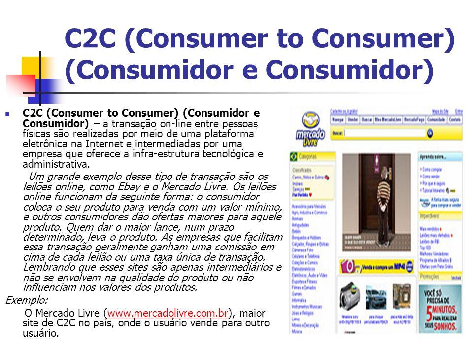 C2C (Consumer to Consumer) (Consumidor e Consumidor) C2C (Consumer to Consumer) (Consumidor e Consumidor) – a transação on-line entre pessoas físicas