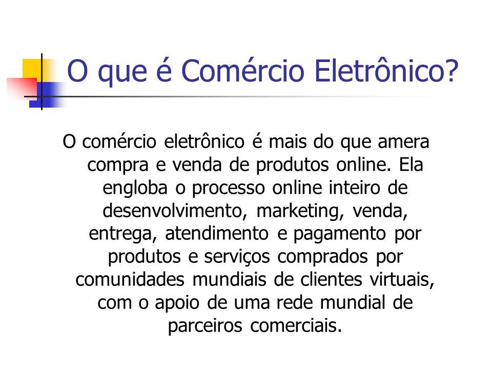 O que é Comércio Eletrônico? O comércio eletrônico é mais do que amera compra e venda de produtos online. Ela engloba o processo online inteiro de des