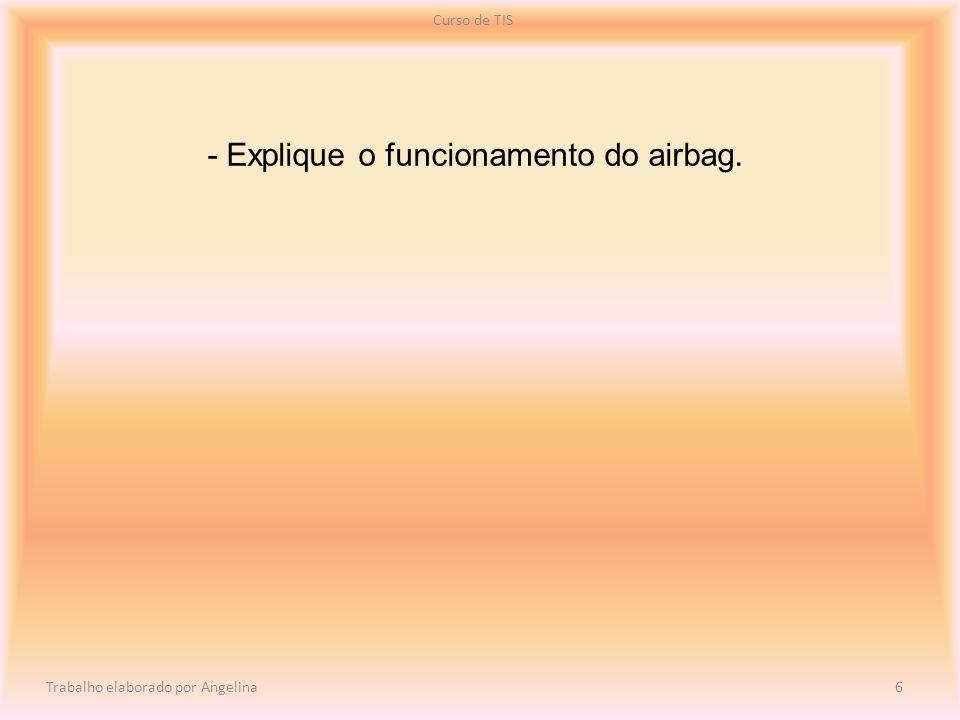 - Explique o funcionamento do airbag. Curso de TIS Trabalho elaborado por Angelina 6
