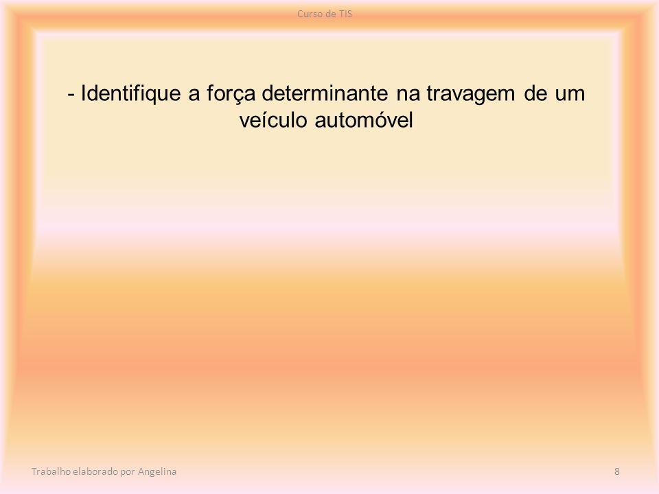 - Identifique a força determinante na travagem de um veículo automóvel Curso de TIS Trabalho elaborado por Angelina 8
