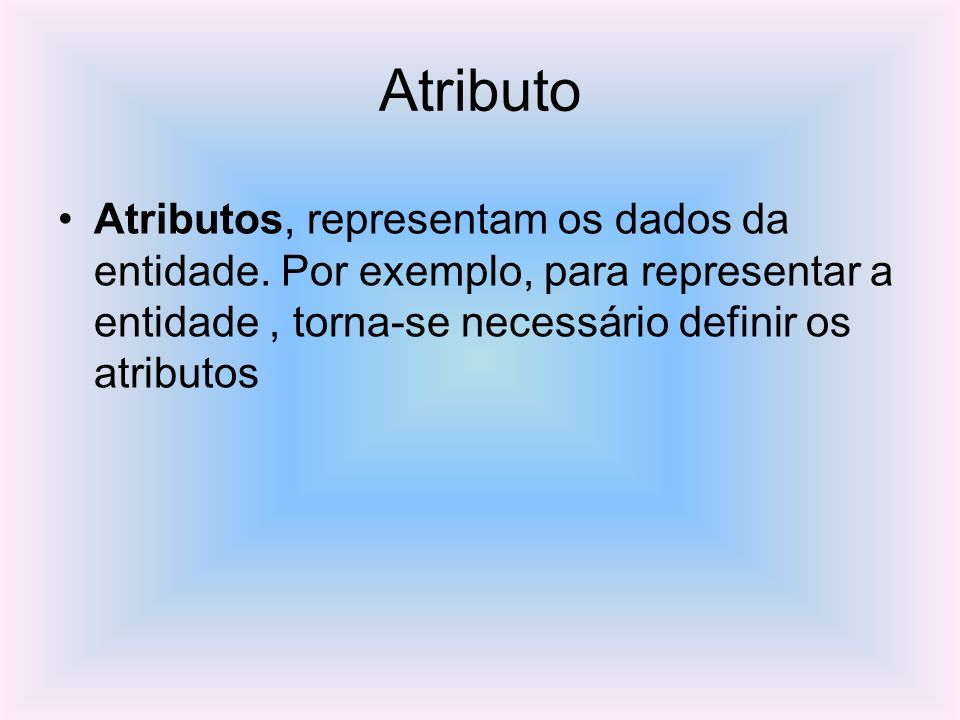 Atributo Atributos, representam os dados da entidade. Por exemplo, para representar a entidade, torna-se necessário definir os atributos