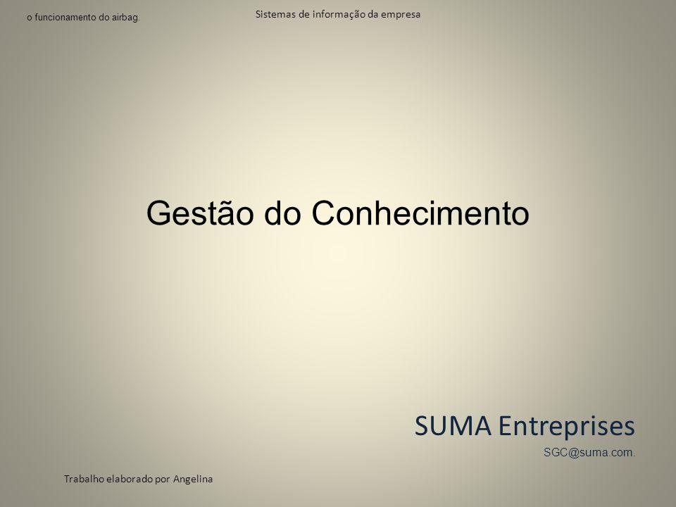 Gestão do Conhecimento SUMA Entreprises SGC@suma.com. Sistemas de informação da empresa Trabalho elaborado por Angelina 1 o funcionamento do airbag.