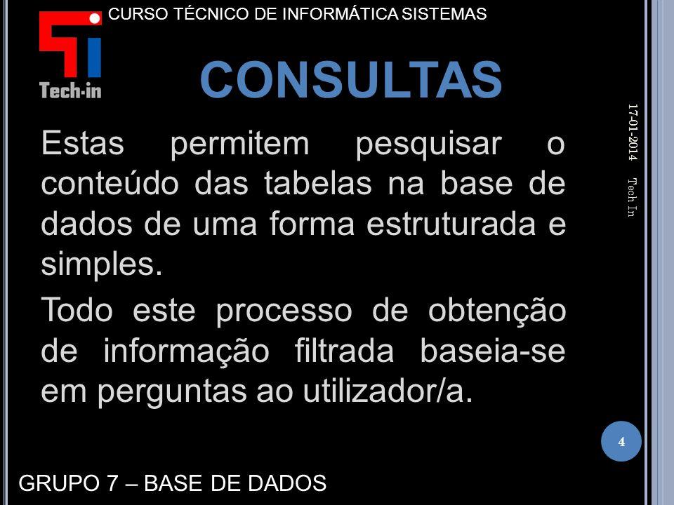17-01-2014 4 Tech In CURSO TÉCNICO DE INFORMÁTICA SISTEMAS CONSULTAS GRUPO 7 – BASE DE DADOS Estas permitem pesquisar o conteúdo das tabelas na base de dados de uma forma estruturada e simples.