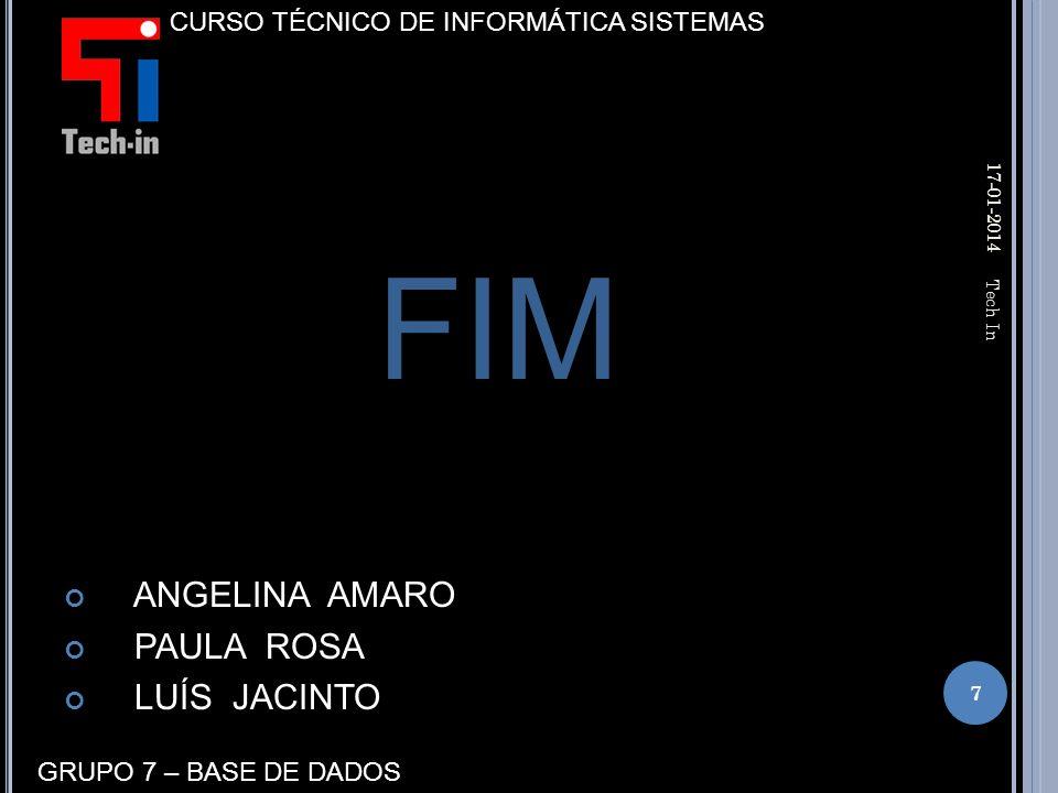FIM ANGELINA AMARO PAULA ROSA LUÍS JACINTO 17-01-2014 7 Tech In CURSO TÉCNICO DE INFORMÁTICA SISTEMAS GRUPO 7 – BASE DE DADOS
