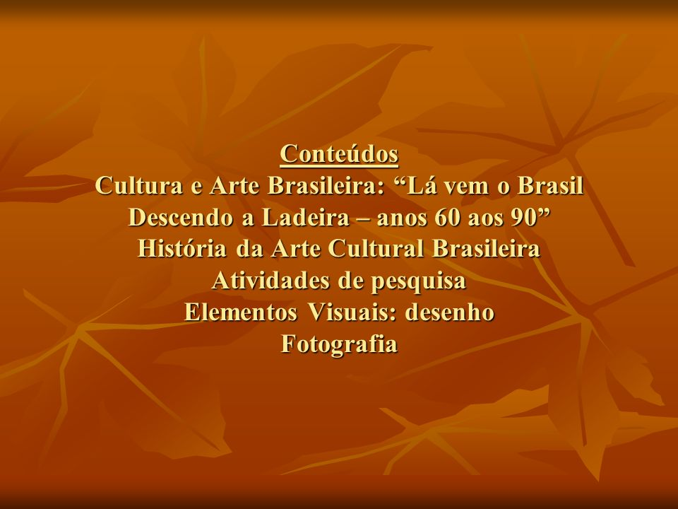 Conteúdos Cultura e Arte Brasileira: Lá vem o Brasil Descendo a Ladeira – anos 60 aos 90 História da Arte Cultural Brasileira Atividades de pesquisa E