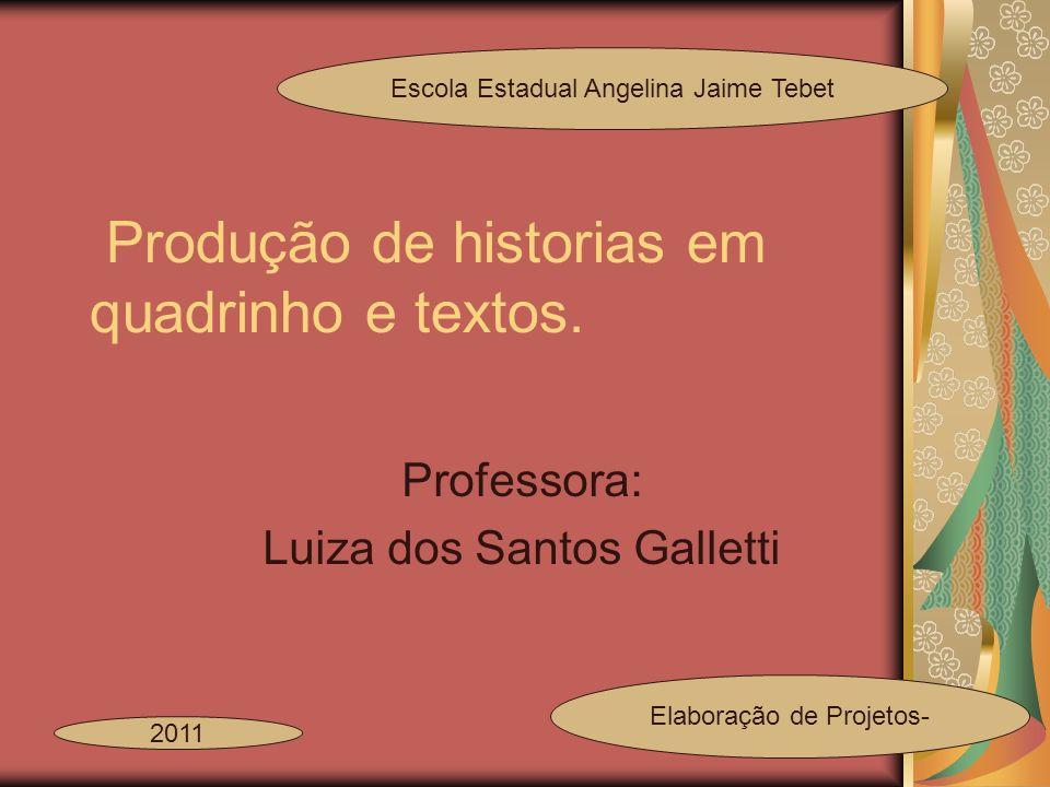 Produção de historias em quadrinho e textos. Professora: Luiza dos Santos Galletti Escola Estadual Angelina Jaime Tebet 2011 Elaboração de Projetos-