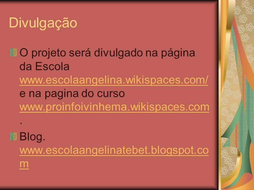 Divulgação O projeto será divulgado na página da Escola www.escolaangelina.wikispaces.com/ e na pagina do curso www.proinfoivinhema.wikispaces.com. ww