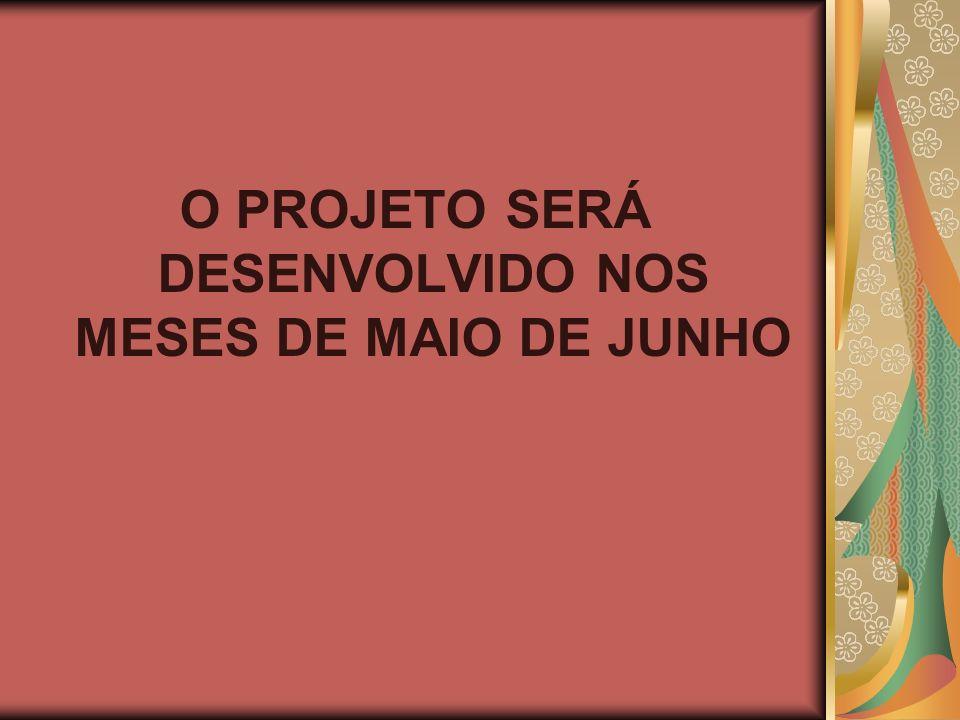O PROJETO SERÁ DESENVOLVIDO NOS MESES DE MAIO DE JUNHO