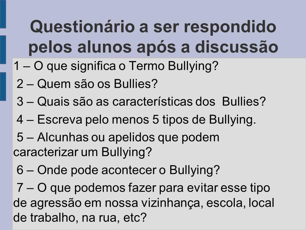 Questionário a ser respondido pelos alunos após a discussão 1 – O que significa o Termo Bullying? 2 – Quem são os Bullies? 3 – Quais são as caracterís