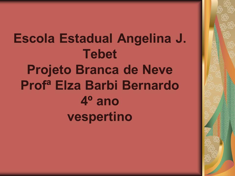 Escola Estadual Angelina J. Tebet Projeto Branca de Neve Profª Elza Barbi Bernardo 4º ano vespertino