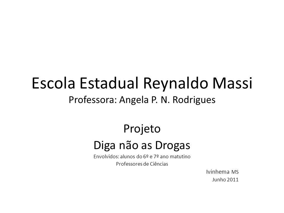 Escola Estadual Reynaldo Massi Professora: Angela P. N. Rodrigues Projeto Diga não as Drogas Envolvidos: alunos do 6º e 7º ano matutino Professores de