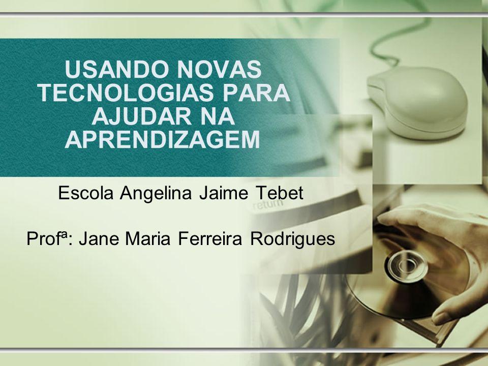 USANDO NOVAS TECNOLOGIAS PARA AJUDAR NA APRENDIZAGEM Escola Angelina Jaime Tebet Profª: Jane Maria Ferreira Rodrigues