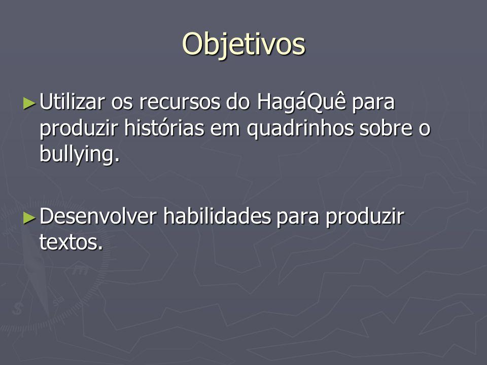 Objetivos Utilizar os recursos do HagáQuê para produzir histórias em quadrinhos sobre o bullying. Utilizar os recursos do HagáQuê para produzir histór