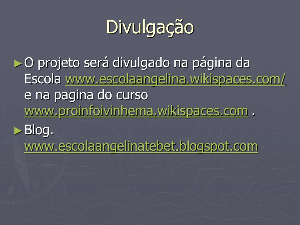 Divulgação O projeto será divulgado na página da Escola www.escolaangelina.wikispaces.com/ e na pagina do curso www.proinfoivinhema.wikispaces.com. O