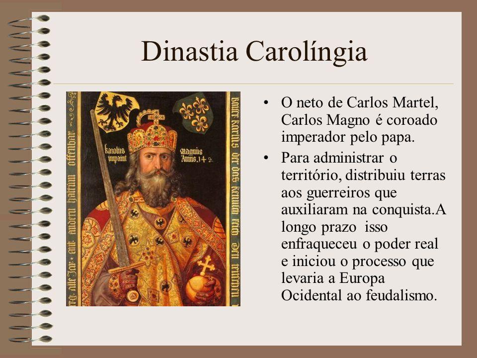Dinastia Carolíngia O neto de Carlos Martel, Carlos Magno é coroado imperador pelo papa. Para administrar o território, distribuiu terras aos guerreir