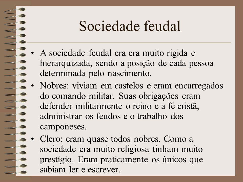 Sociedade feudal A sociedade feudal era era muito rígida e hierarquizada, sendo a posição de cada pessoa determinada pelo nascimento. Nobres: viviam e