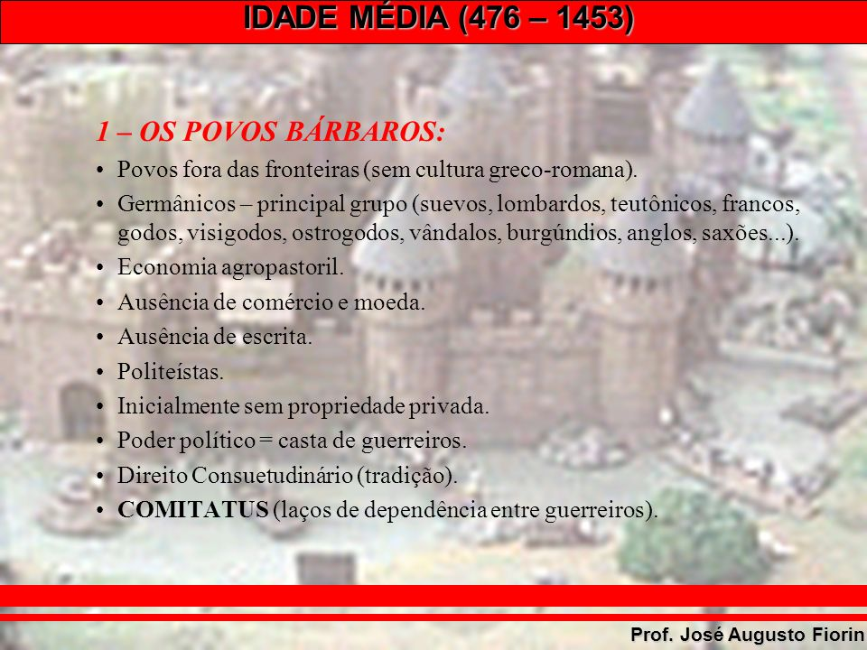 IDADE MÉDIA (476 – 1453) Prof. José Augusto Fiorin 1 – OS POVOS BÁRBAROS: Povos fora das fronteiras (sem cultura greco-romana). Germânicos – principal