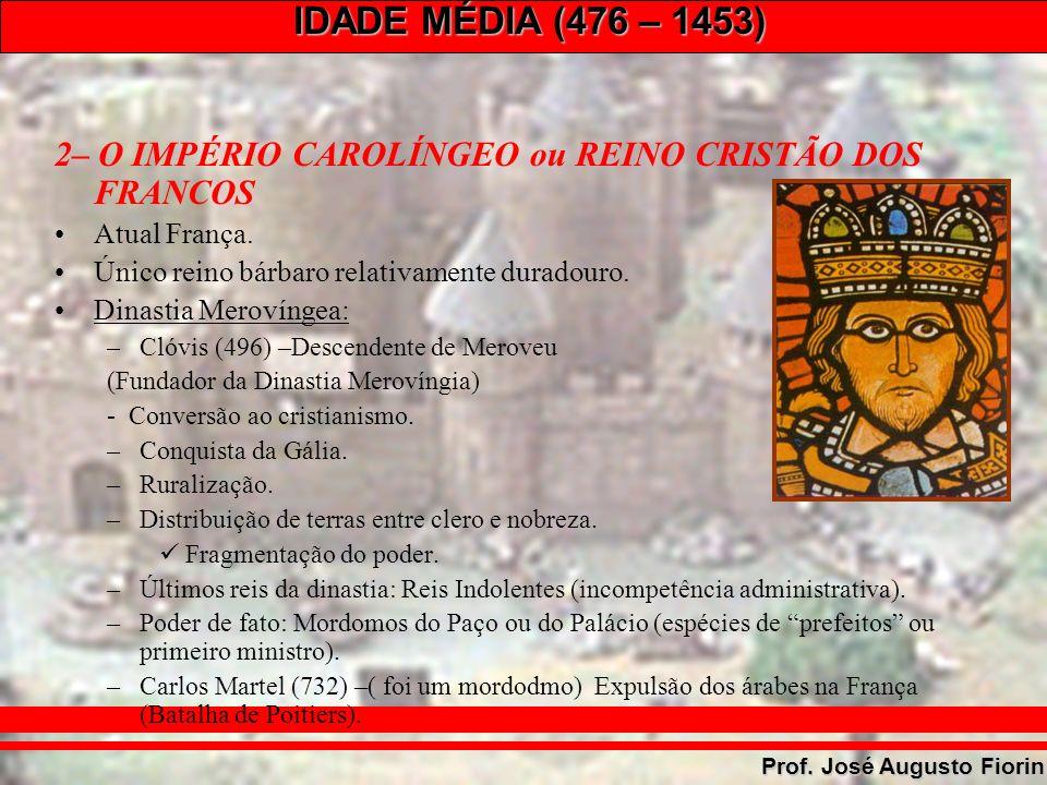 IDADE MÉDIA (476 – 1453) Prof. José Augusto Fiorin 2– O IMPÉRIO CAROLÍNGEO ou REINO CRISTÃO DOS FRANCOS Atual França. Único reino bárbaro relativament