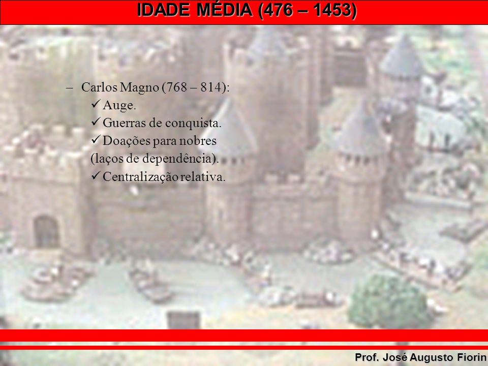 IDADE MÉDIA (476 – 1453) Prof. José Augusto Fiorin –Carlos Magno (768 – 814): Auge. Guerras de conquista. Doações para nobres (laços de dependência).