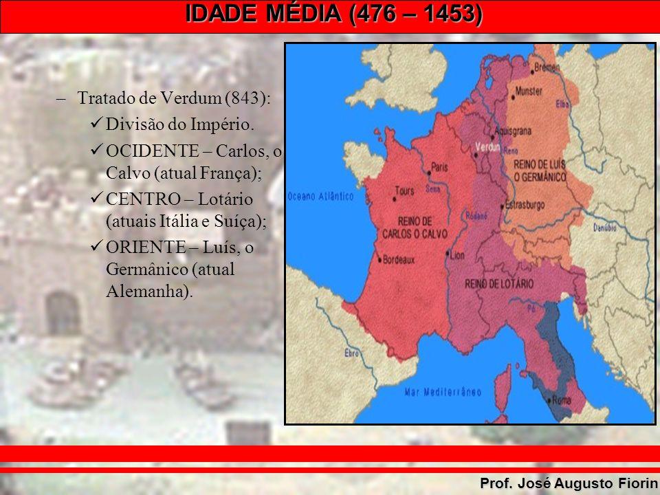 IDADE MÉDIA (476 – 1453) Prof. José Augusto Fiorin –Tratado de Verdum (843): Divisão do Império. OCIDENTE – Carlos, o Calvo (atual França); CENTRO – L